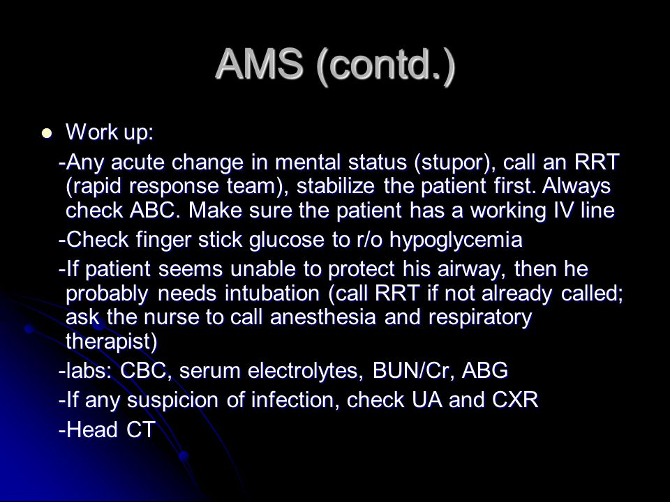AMS (contd.) Work up: Work up: -Any acute change in mental status (stupor), call an RRT (rapid response team), stabilize the patient first.