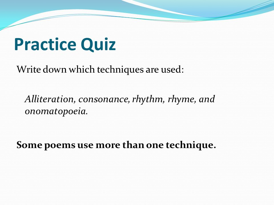 Practice Quiz Write down which techniques are used: Alliteration, consonance, rhythm, rhyme, and onomatopoeia.