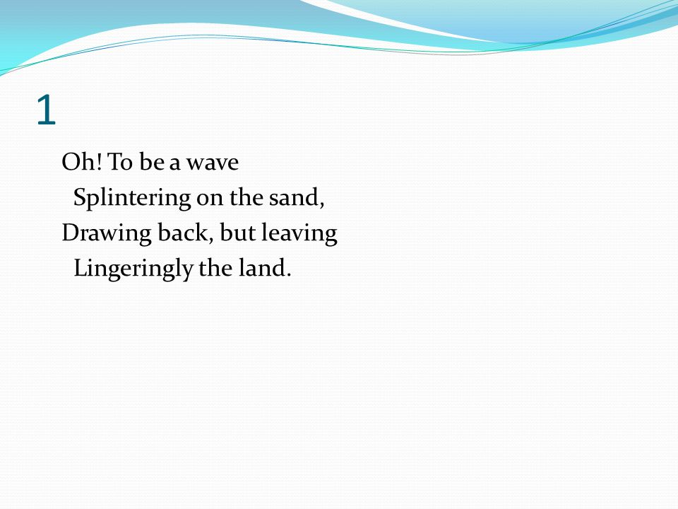 1 Oh! To be a wave Splintering on the sand, Drawing back, but leaving Lingeringly the land.