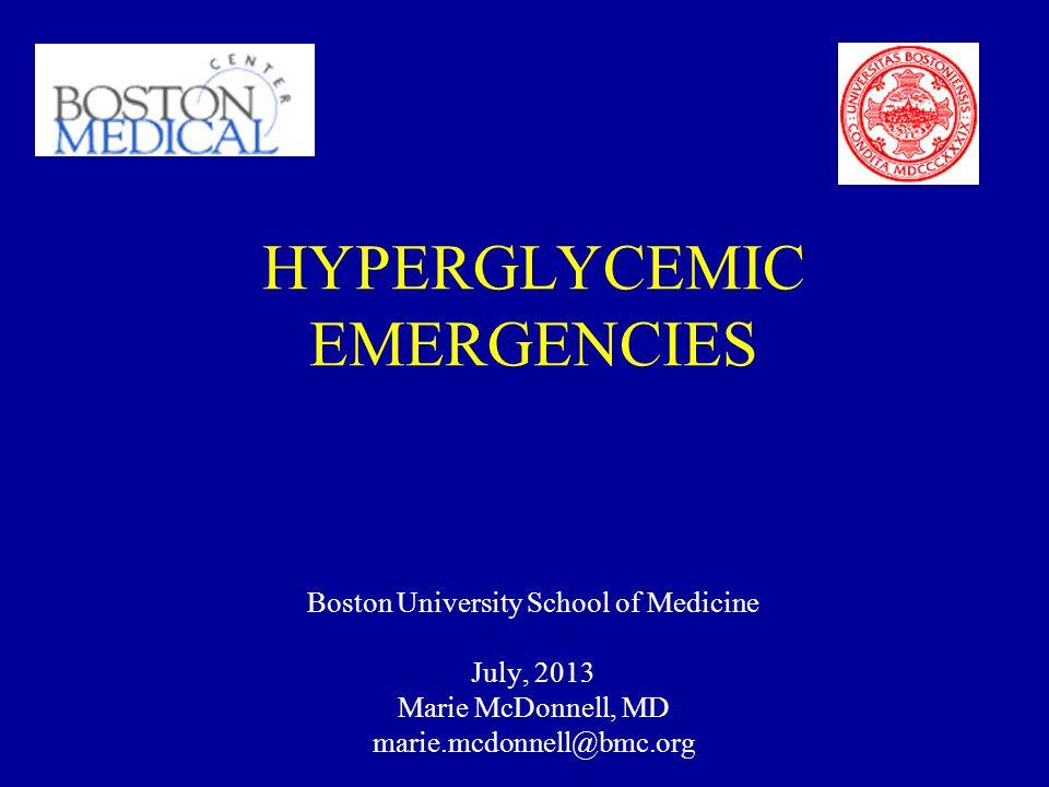 HYPERGLYCEMIC EMERGENCIES Boston University School of Medicine July, 2013 Marie McDonnell, MD marie.mcdonnell@bmc.org