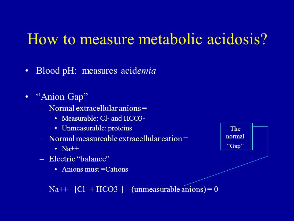 """How to measure metabolic acidosis? Blood pH: measures acidemia """"Anion Gap"""" –Normal extracellular anions = Measurable: Cl- and HCO3- Unmeasurable: prot"""