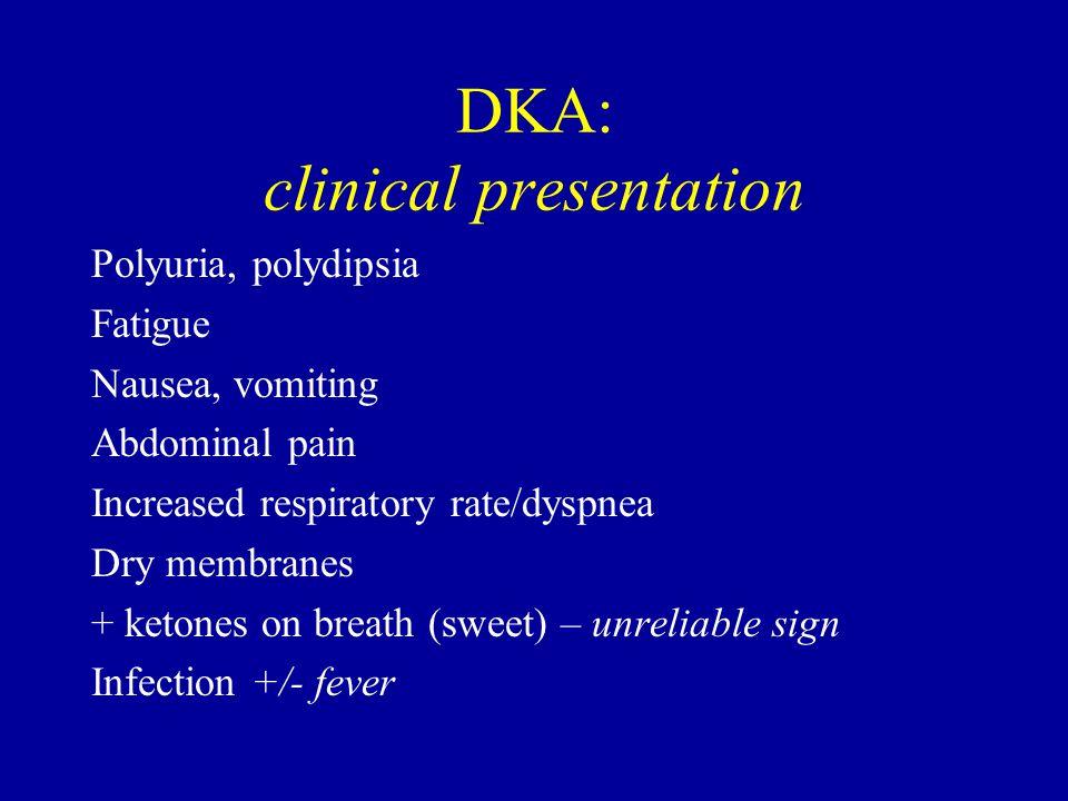 DKA: clinical presentation Polyuria, polydipsia Fatigue Nausea, vomiting Abdominal pain Increased respiratory rate/dyspnea Dry membranes + ketones on