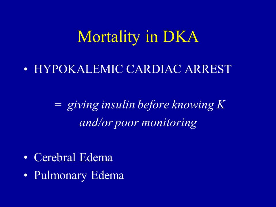 Mortality in DKA HYPOKALEMIC CARDIAC ARREST = giving insulin before knowing K and/or poor monitoring Cerebral Edema Pulmonary Edema