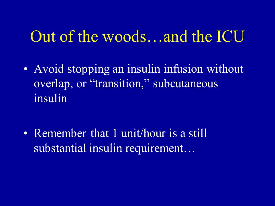 """Avoid stopping an insulin infusion without overlap, or """"transition,"""" subcutaneous insulin Remember that 1 unit/hour is a still substantial insulin req"""