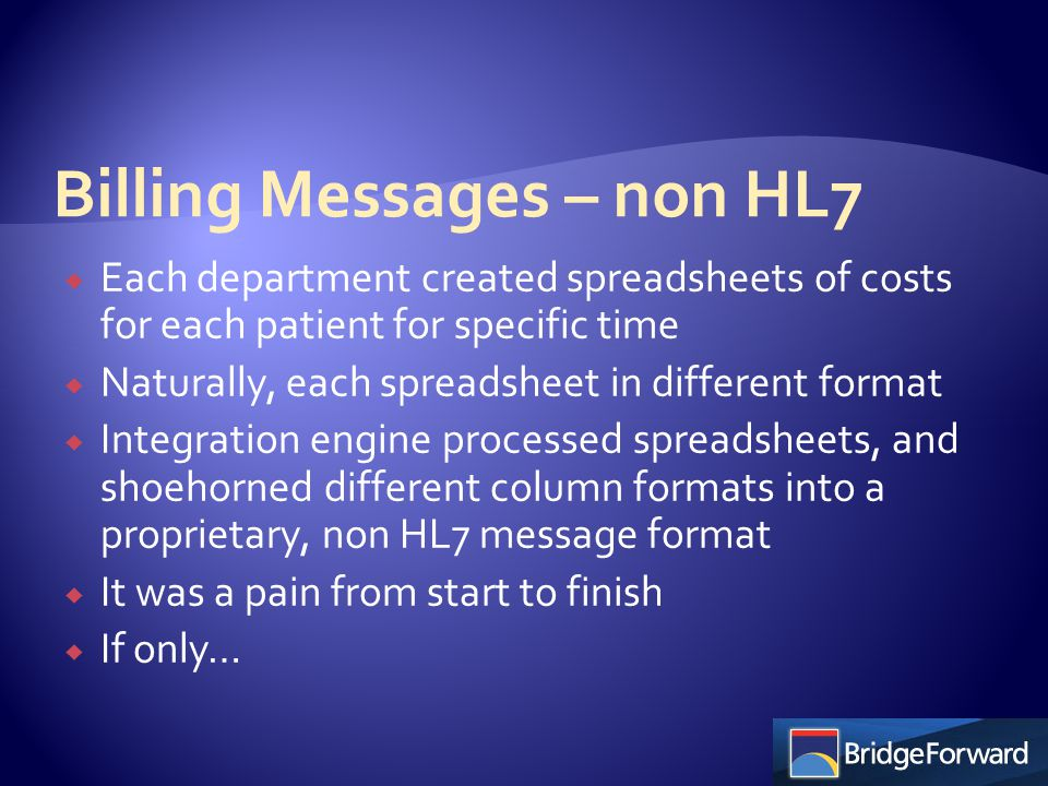  Each department created spreadsheets of costs for each patient for specific time  Naturally, each spreadsheet in different format  Integration engine processed spreadsheets, and shoehorned different column formats into a proprietary, non HL7 message format  It was a pain from start to finish  If only…