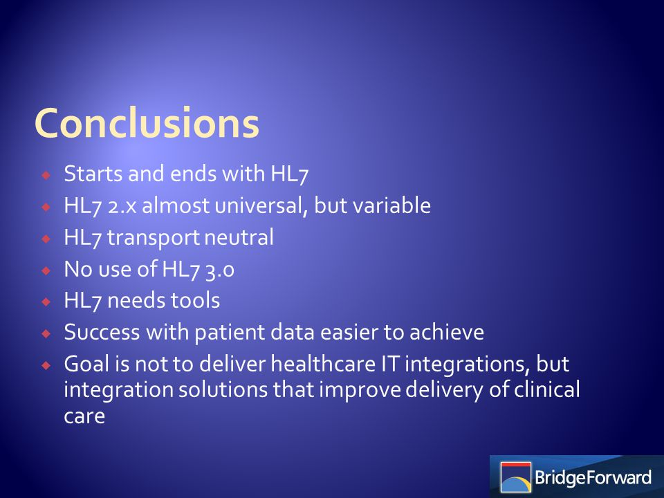  Starts and ends with HL7  HL7 2.x almost universal, but variable  HL7 transport neutral  No use of HL7 3.0  HL7 needs tools  Success with patient data easier to achieve  Goal is not to deliver healthcare IT integrations, but integration solutions that improve delivery of clinical care