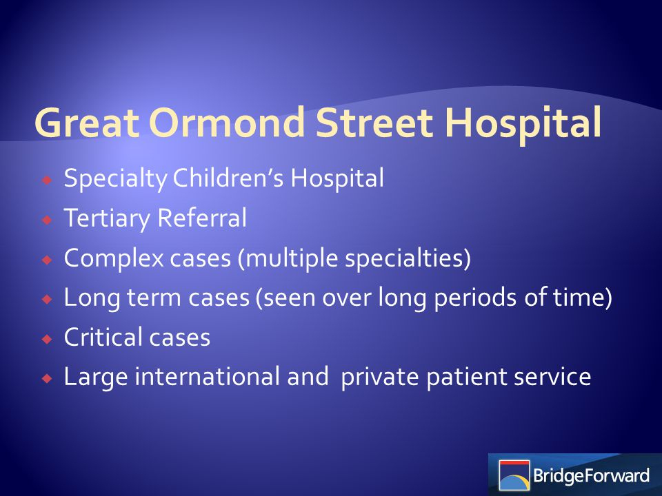  Specialty Children's Hospital  Tertiary Referral  Complex cases (multiple specialties)  Long term cases (seen over long periods of time)  Critical cases  Large international and private patient service