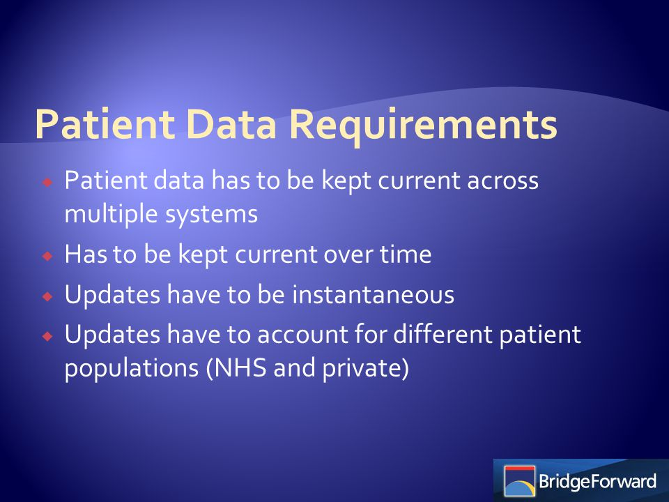  Patient data has to be kept current across multiple systems  Has to be kept current over time  Updates have to be instantaneous  Updates have to account for different patient populations (NHS and private)