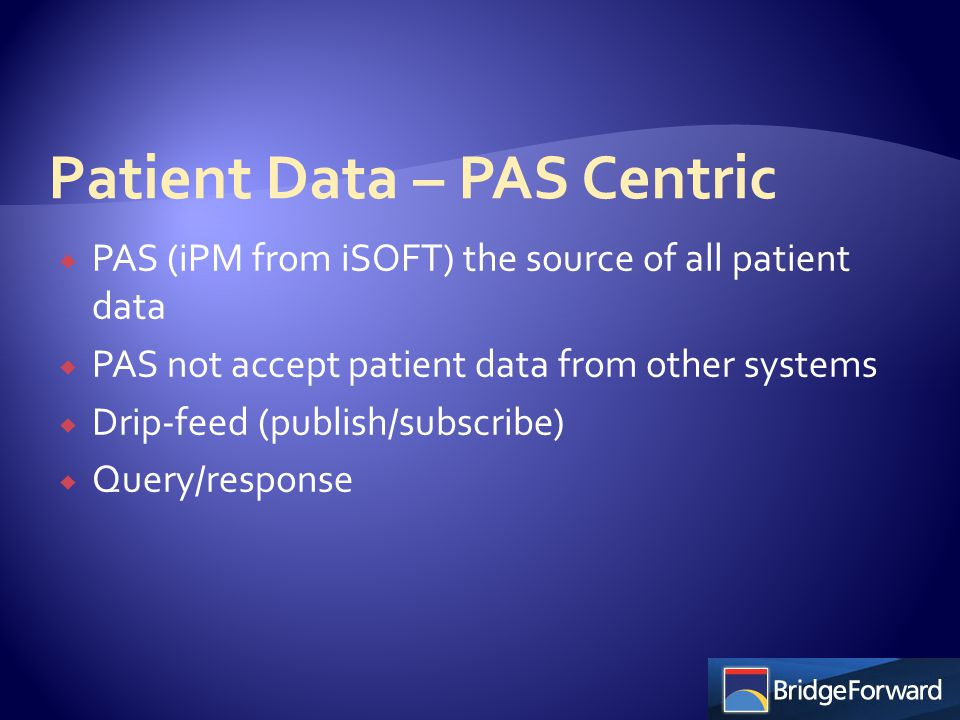  PAS (iPM from iSOFT) the source of all patient data  PAS not accept patient data from other systems  Drip-feed (publish/subscribe)  Query/respons