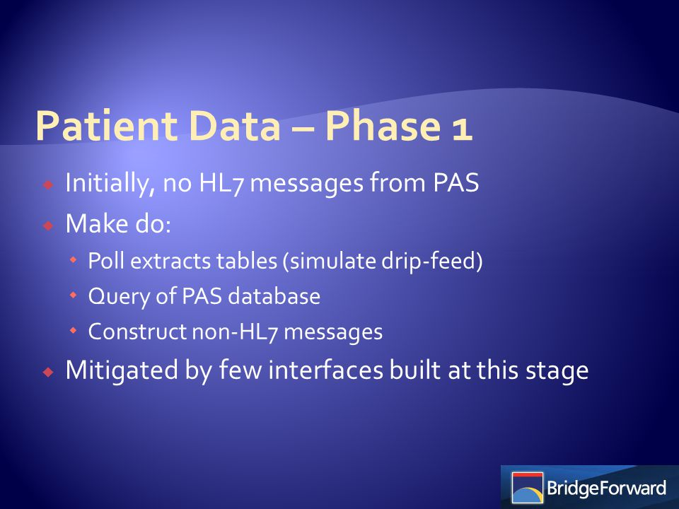  Upgrade of PAS  Full set of HL7 messages, drip-feed and query/response  More interfaces, more quickly  Discovered variability in interpretations and requirements of HL7  Placement of NHS ID in drip feed and q/r  Formatting of data  Differences in coded value lists  Confidentiality