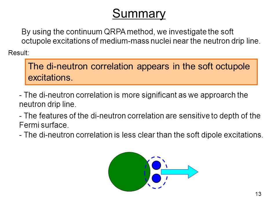 13 Summary The di-neutron correlation appears in the soft octupole excitations. By using the continuum QRPA method, we investigate the soft octupole e