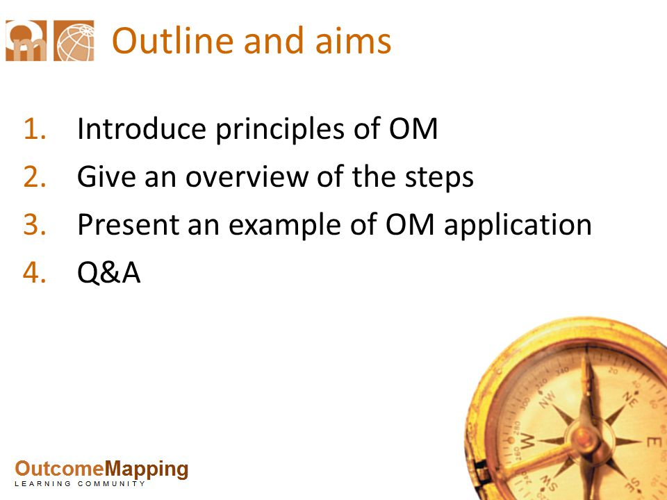 Outline and aims 1.Introduce principles of OM 2.Give an overview of the steps 3.Present an example of OM application 4.Q&A