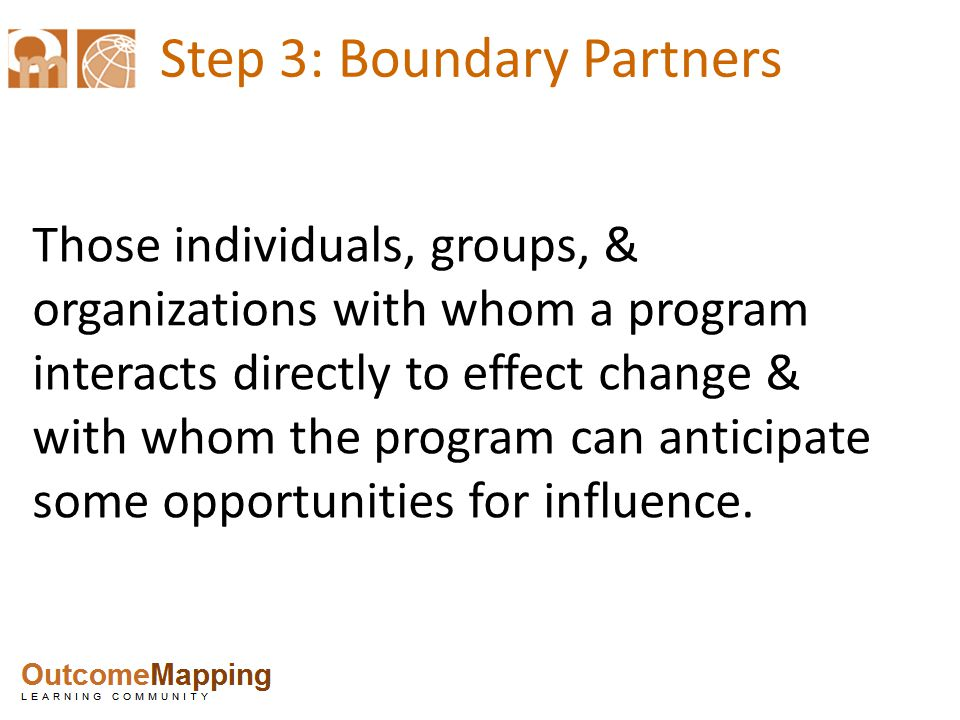 Step 3: Boundary Partners Those individuals, groups, & organizations with whom a program interacts directly to effect change & with whom the program can anticipate some opportunities for influence.