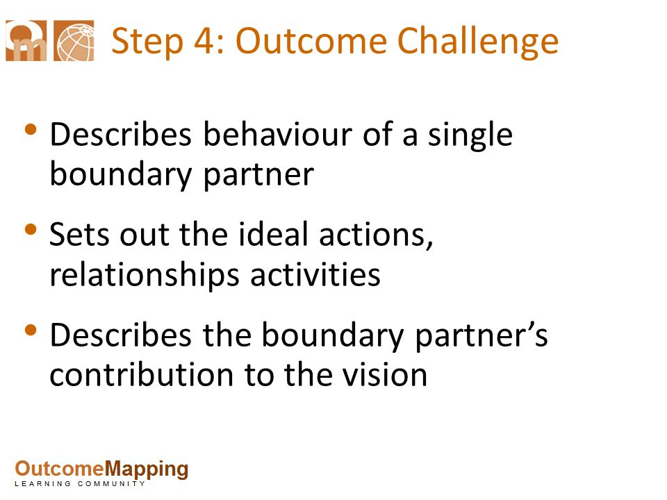 Step 4: Outcome Challenge Describes behaviour of a single boundary partner Sets out the ideal actions, relationships activities Describes the boundary partner's contribution to the vision