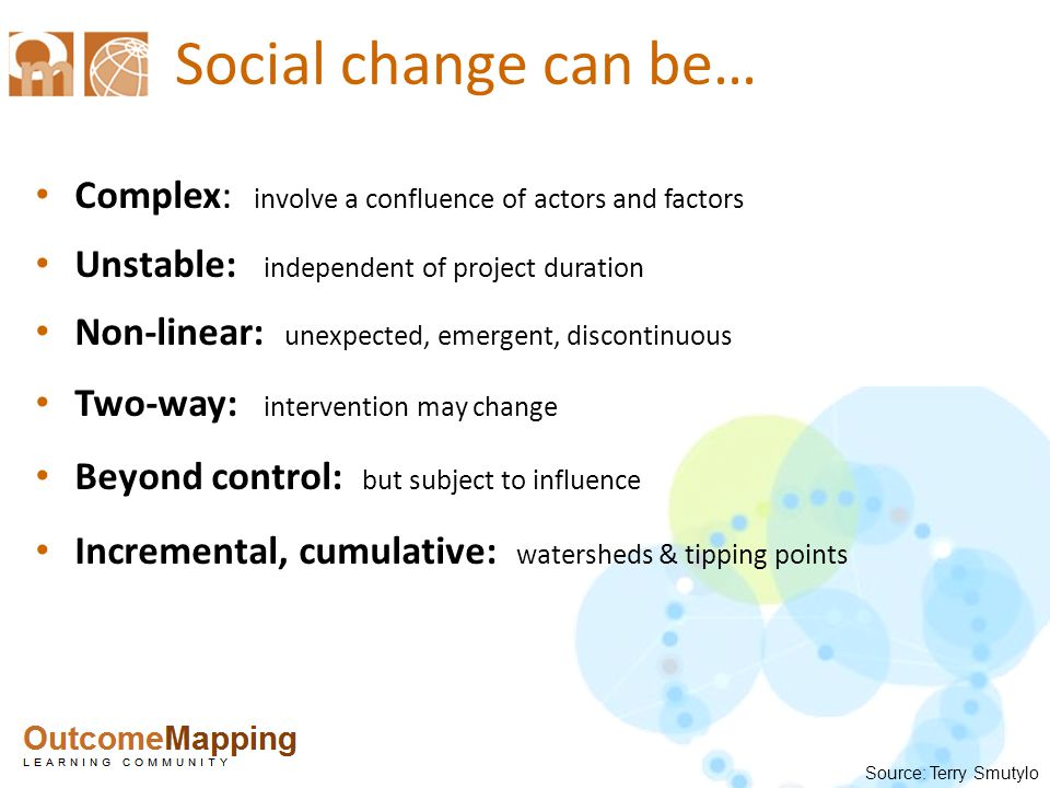 Challenges in evaluating in social change interventions 1.Establishing cause & effect in open systems 2.Measuring what did not happen 3.Reporting on emerging objectives 4.Justify continuing successful interventions 5.Timing – when to evaluate 6.Encouraging iterative learning among partners 7.Clarifying values 8.Working in 'insecure' situations Source: Terry Smutylo