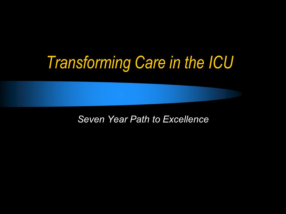 Transforming Care in the ICU Seven Year Path to Excellence
