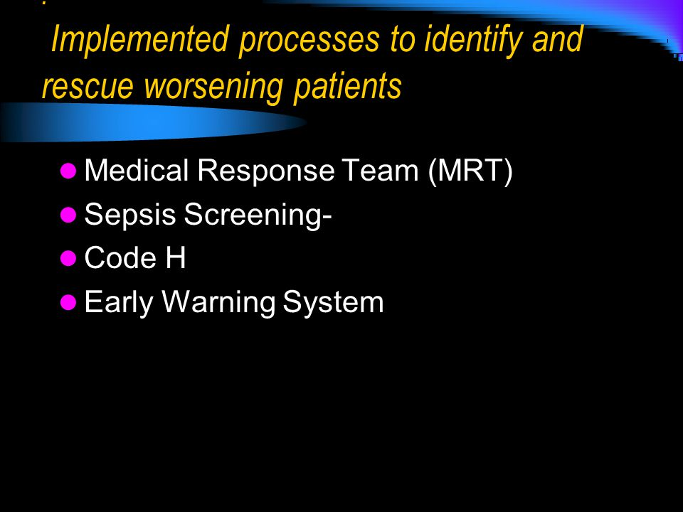 : Implemented processes to identify and rescue worsening patients Medical Response Team (MRT) Sepsis Screening- Code H Early Warning System