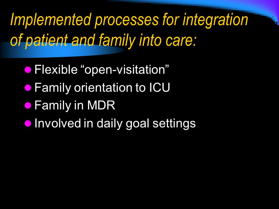 Implemented processes for integration of patient and family into care: Flexible open-visitation Family orientation to ICU Family in MDR Involved in daily goal settings
