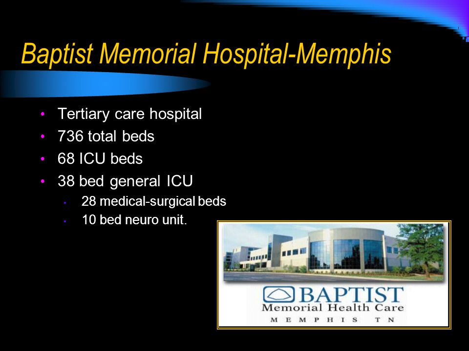 Baptist Memorial Hospital-Memphis Tertiary care hospital 736 total beds 68 ICU beds 38 bed general ICU 28 medical-surgical beds 10 bed neuro unit.