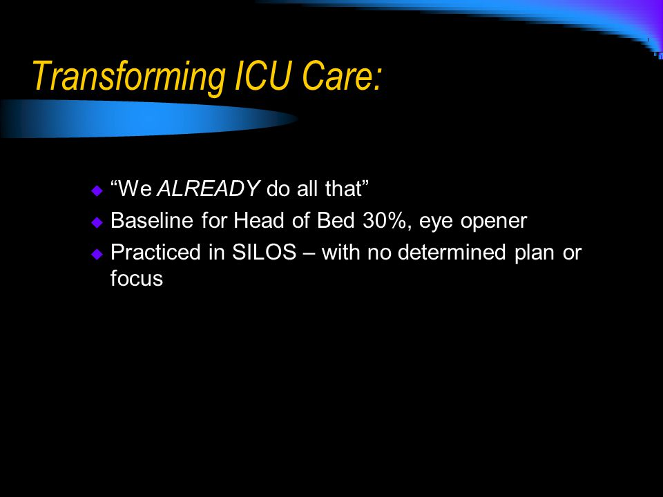 Transforming ICU Care:  We ALREADY do all that  Baseline for Head of Bed 30%, eye opener  Practiced in SILOS – with no determined plan or focus