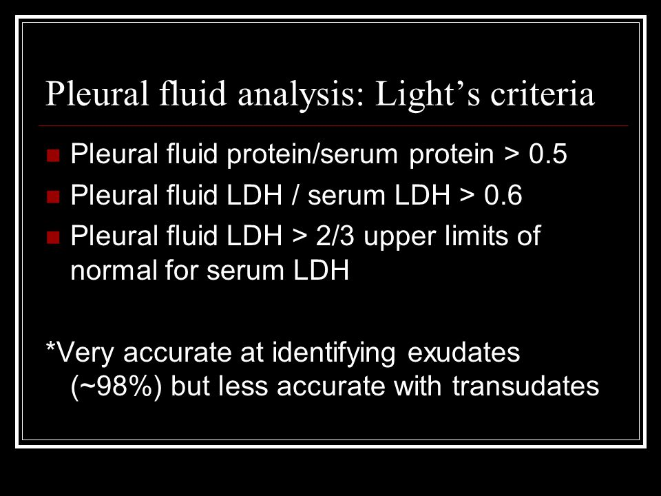 Pleural fluid analysis: Light's criteria Pleural fluid protein/serum protein > 0.5 Pleural fluid LDH / serum LDH > 0.6 Pleural fluid LDH > 2/3 upper l