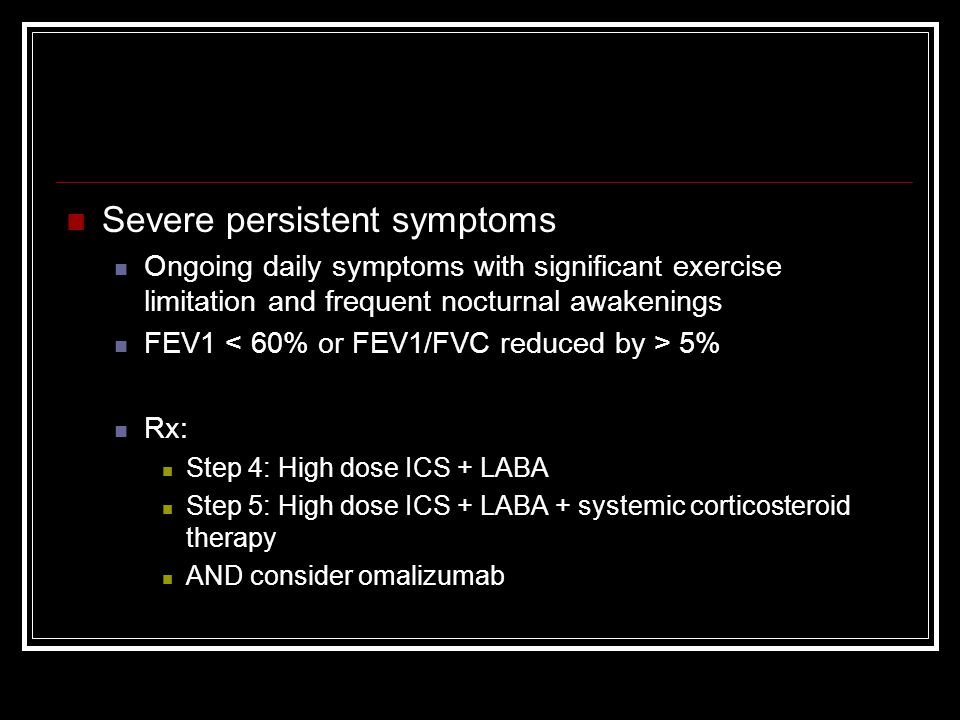 Severe persistent symptoms Ongoing daily symptoms with significant exercise limitation and frequent nocturnal awakenings FEV1 5% Rx: Step 4: High dose