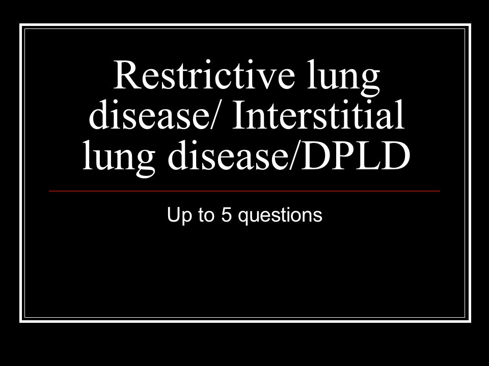 Restrictive lung disease/ Interstitial lung disease/DPLD Up to 5 questions