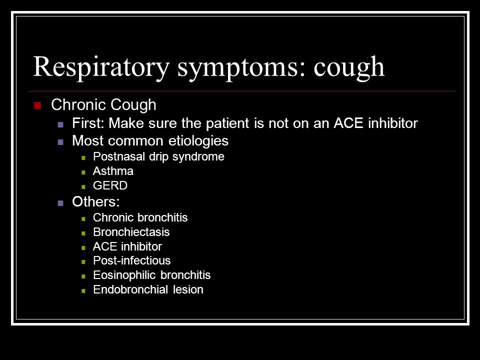 Respiratory symptoms: cough Chronic Cough First: Make sure the patient is not on an ACE inhibitor Most common etiologies Postnasal drip syndrome Asthm