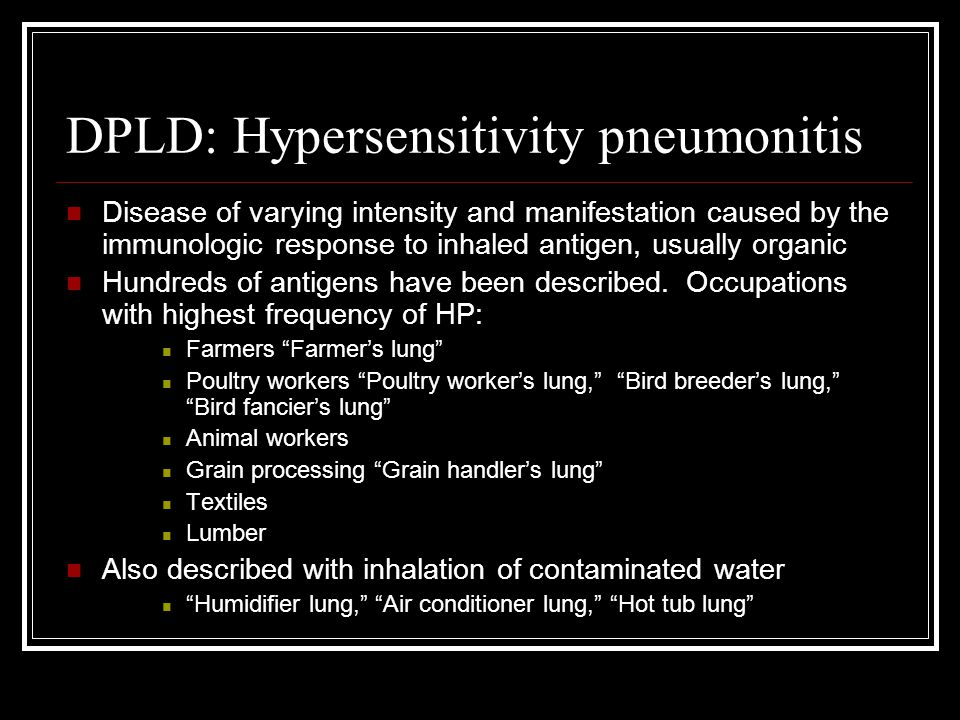 DPLD: Hypersensitivity pneumonitis Disease of varying intensity and manifestation caused by the immunologic response to inhaled antigen, usually organ