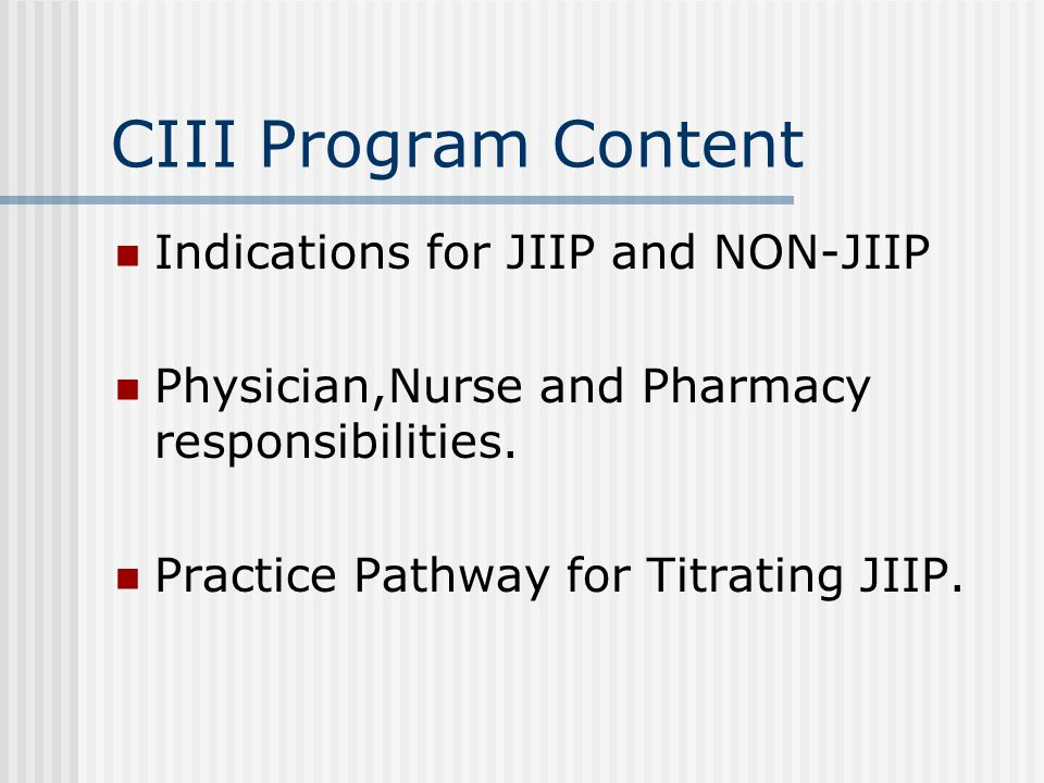 CIII Program Content Indications for JIIP and NON-JIIP Physician,Nurse and Pharmacy responsibilities. Practice Pathway for Titrating JIIP.