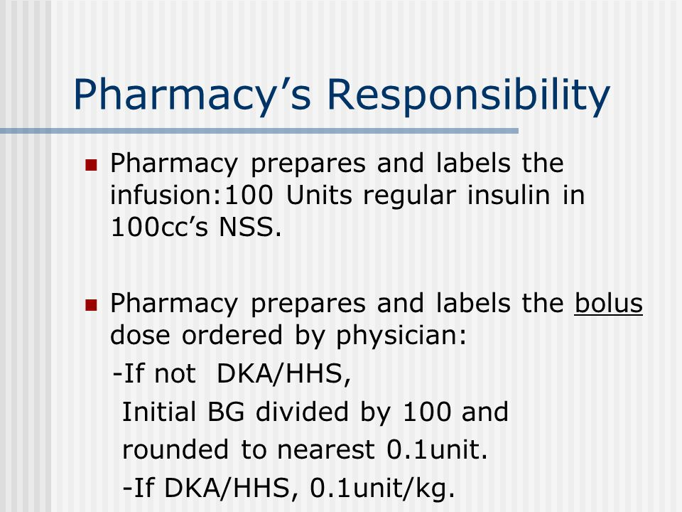 Pharmacy's Responsibility Pharmacy prepares and labels the infusion:100 Units regular insulin in 100cc's NSS. Pharmacy prepares and labels the bolus d