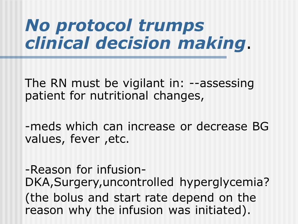 No protocol trumps clinical decision making. The RN must be vigilant in: --assessing patient for nutritional changes, -meds which can increase or decr