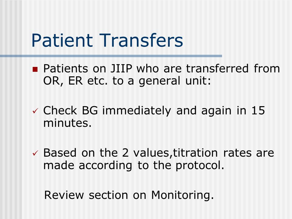 Patient Transfers Patients on JIIP who are transferred from OR, ER etc. to a general unit: Check BG immediately and again in 15 minutes. Based on the