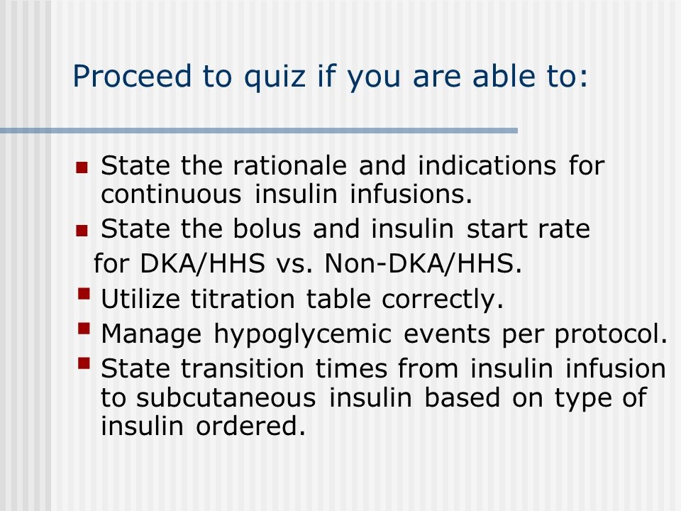 Proceed to quiz if you are able to: State the rationale and indications for continuous insulin infusions. State the bolus and insulin start rate for D