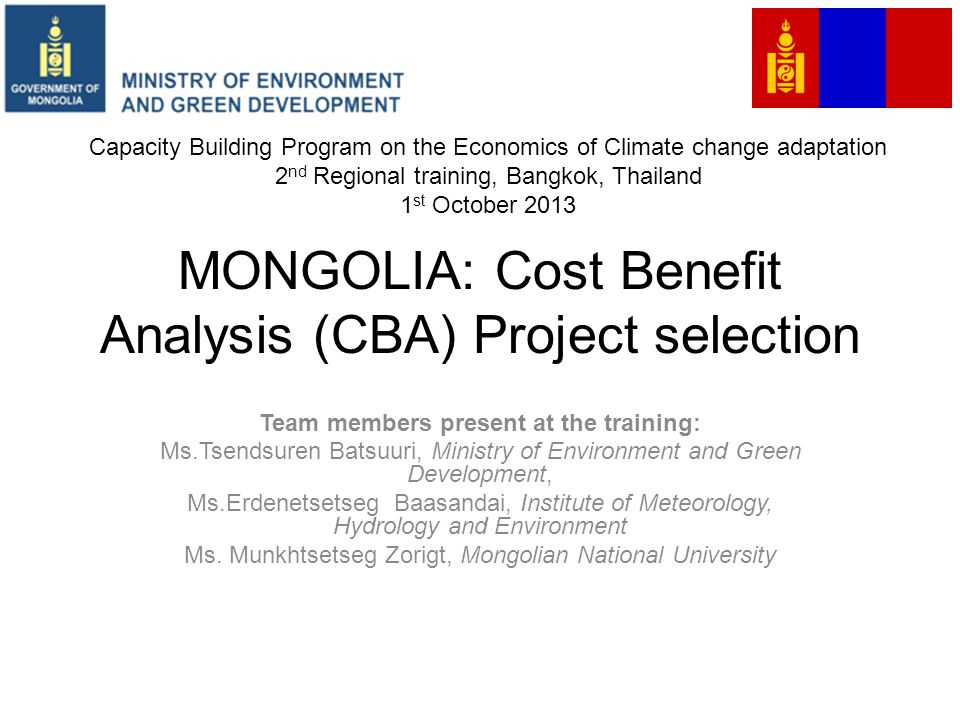 MONGOLIA: Cost Benefit Analysis (CBA) Project selection Team members present at the training: Ms.Tsendsuren Batsuuri, Ministry of Environment and Green Development, Ms.Erdenetsetseg Baasandai, Institute of Meteorology, Hydrology and Environment Ms.