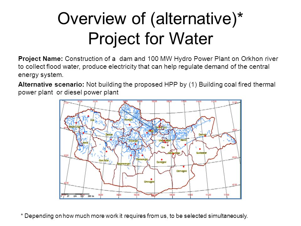 Overview of (alternative)* Project for Water Project Name: Construction of a dam and 100 MW Hydro Power Plant on Orkhon river to collect flood water, produce electricity that can help regulate demand of the central energy system.