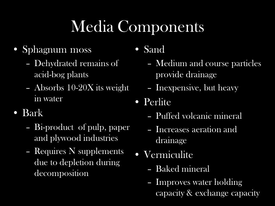 Media Components Sphagnum moss –Dehydrated remains of acid-bog plants –Absorbs 10-20X its weight in water Bark –Bi-product of pulp, paper and plywood