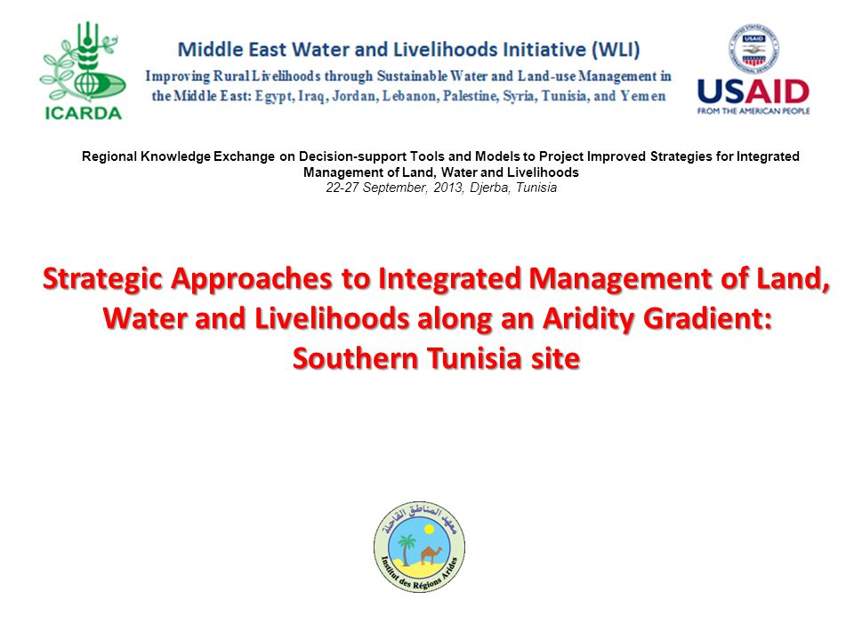 Strategic Approaches to Integrated Management of Land, Water and Livelihoods along an Aridity Gradient: Southern Tunisia site Regional Knowledge Exchange on Decision-support Tools and Models to Project Improved Strategies for Integrated Management of Land, Water and Livelihoods 22-27 September, 2013, Djerba, Tunisia