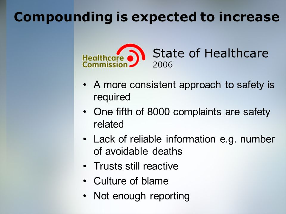 Compounding is expected to increase State of Healthcare 2006 A more consistent approach to safety is required One fifth of 8000 complaints are safety related Lack of reliable information e.g.