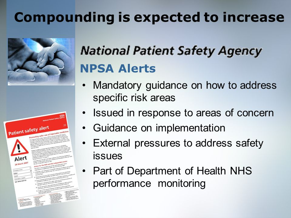 NPSA Alerts Mandatory guidance on how to address specific risk areas Issued in response to areas of concern Guidance on implementation External pressures to address safety issues Part of Department of Health NHS performance monitoring Compounding is expected to increase