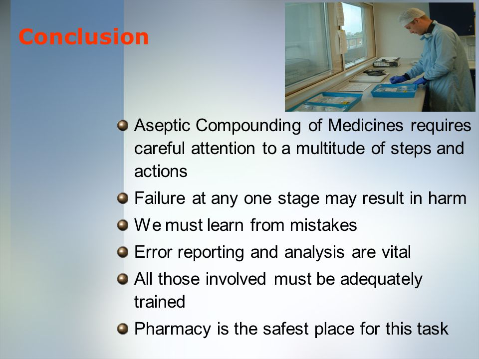 Conclusion Aseptic Compounding of Medicines requires careful attention to a multitude of steps and actions Failure at any one stage may result in harm We must learn from mistakes Error reporting and analysis are vital All those involved must be adequately trained Pharmacy is the safest place for this task