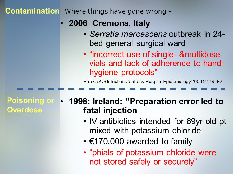 2006 Cremona, Italy Serratia marcescens outbreak in 24- bed general surgical ward incorrect use of single- &multidose vials and lack of adherence to hand- hygiene protocols Pan A et al Infection Control & Hospital Epidemiology 2006 27 79–82 1998: Ireland: Preparation error led to fatal injection IV antibiotics intended for 69yr-old pt mixed with potassium chloride €170,000 awarded to family phials of potassium chloride were not stored safely or securely Where things have gone wrong - Poisoning or Overdose Contamination
