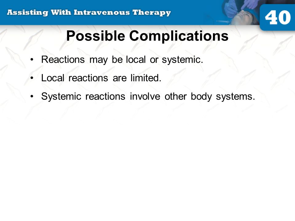 Possible Complications Reactions may be local or systemic. Local reactions are limited. Systemic reactions involve other body systems.