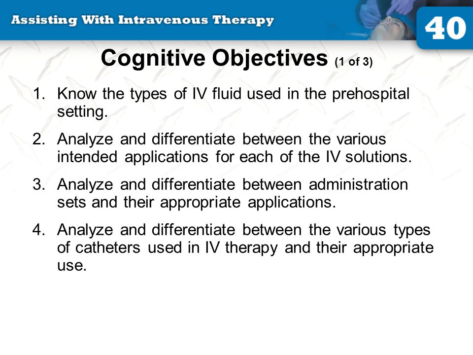 Cognitive Objectives (2 of 3) 5.Analyze and discuss the need for properly securing the IV tubing to the patient following IV insertion.