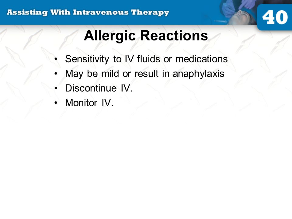 Allergic Reactions Sensitivity to IV fluids or medications May be mild or result in anaphylaxis Discontinue IV. Monitor IV.