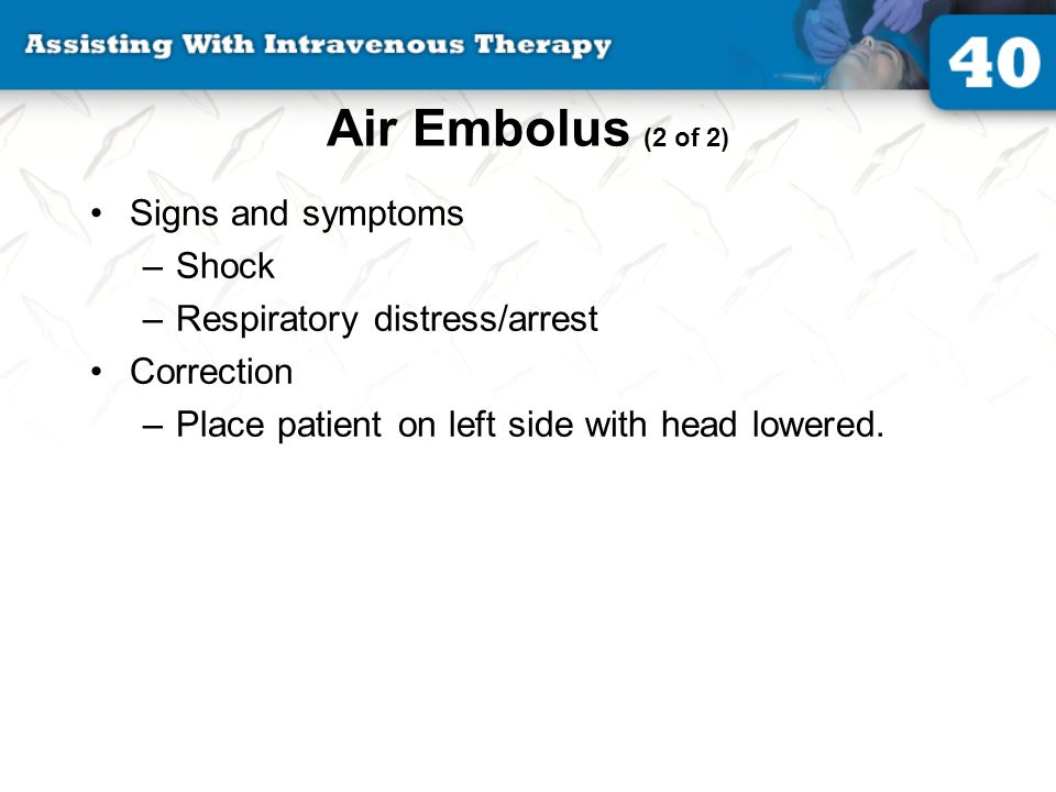 Air Embolus (2 of 2) Signs and symptoms –Shock –Respiratory distress/arrest Correction –Place patient on left side with head lowered.