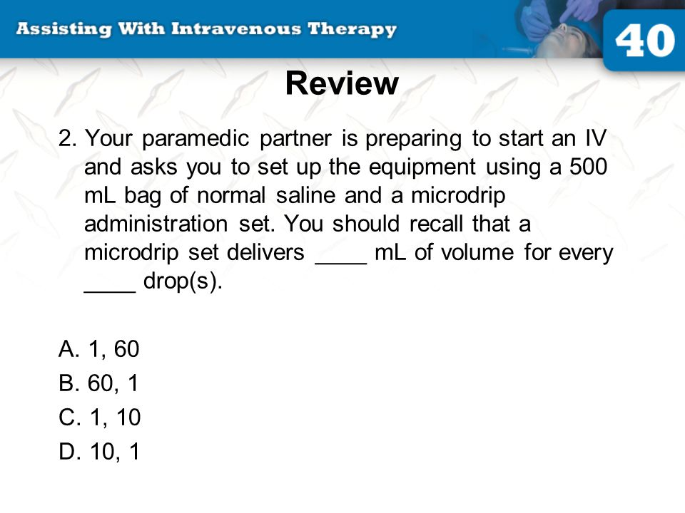 Review 2. Your paramedic partner is preparing to start an IV and asks you to set up the equipment using a 500 mL bag of normal saline and a microdrip