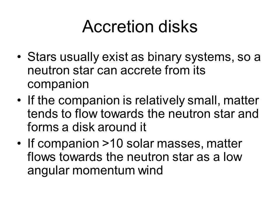 Accretion disks Stars usually exist as binary systems, so a neutron star can accrete from its companion If the companion is relatively small, matter tends to flow towards the neutron star and forms a disk around it If companion >10 solar masses, matter flows towards the neutron star as a low angular momentum wind