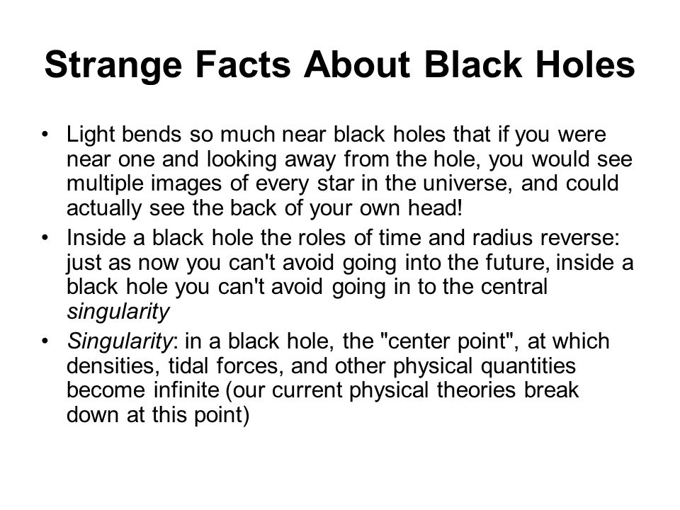 Strange Facts About Black Holes Light bends so much near black holes that if you were near one and looking away from the hole, you would see multiple images of every star in the universe, and could actually see the back of your own head.