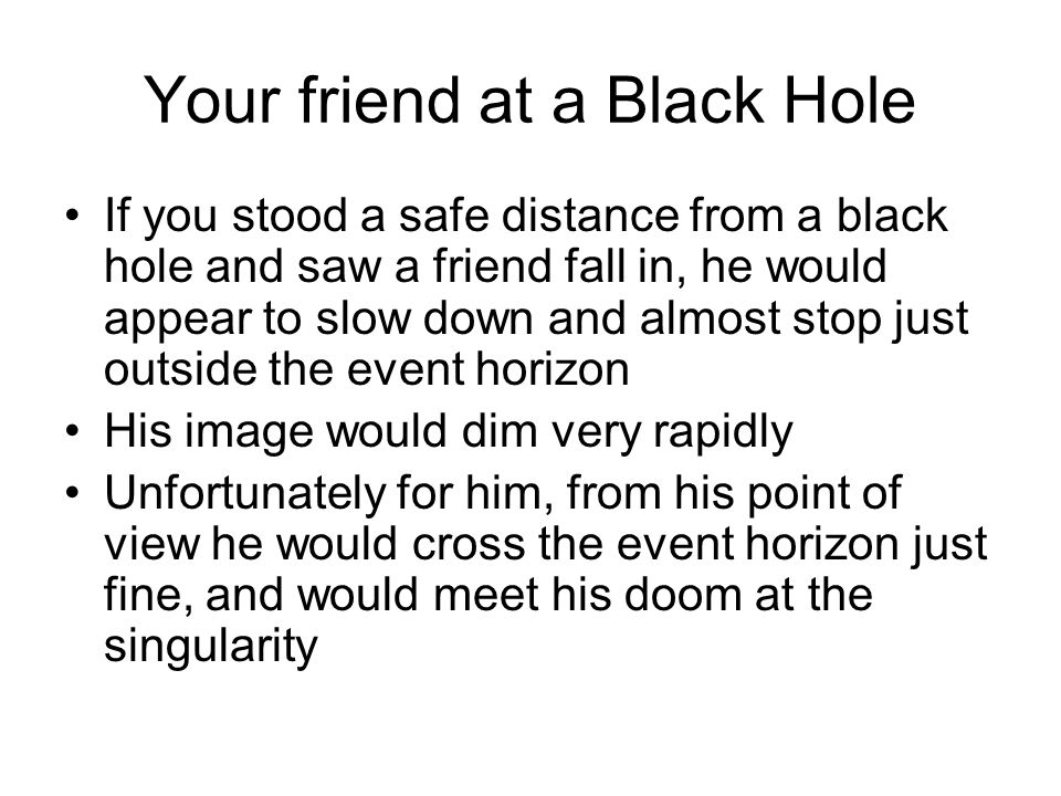 Your friend at a Black Hole If you stood a safe distance from a black hole and saw a friend fall in, he would appear to slow down and almost stop just outside the event horizon His image would dim very rapidly Unfortunately for him, from his point of view he would cross the event horizon just fine, and would meet his doom at the singularity